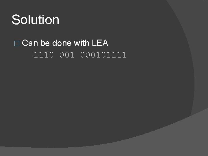 Solution � Can be done with LEA 1110 001 000101111