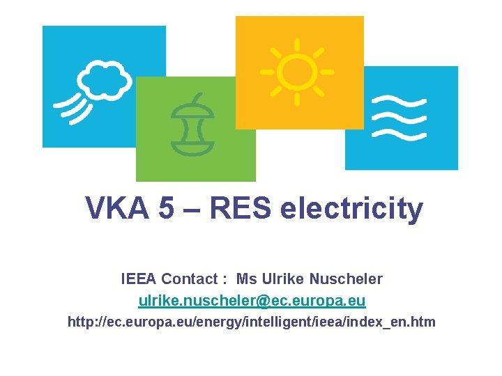 VKA 5 – RES electricity IEEA Contact : Ms Ulrike Nuscheler ulrike. nuscheler@ec. europa.