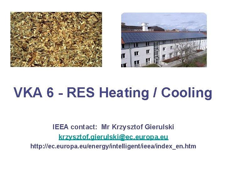 VKA 6 - RES Heating / Cooling IEEA contact: Mr Krzysztof Gierulski krzysztof. gierulski@ec.