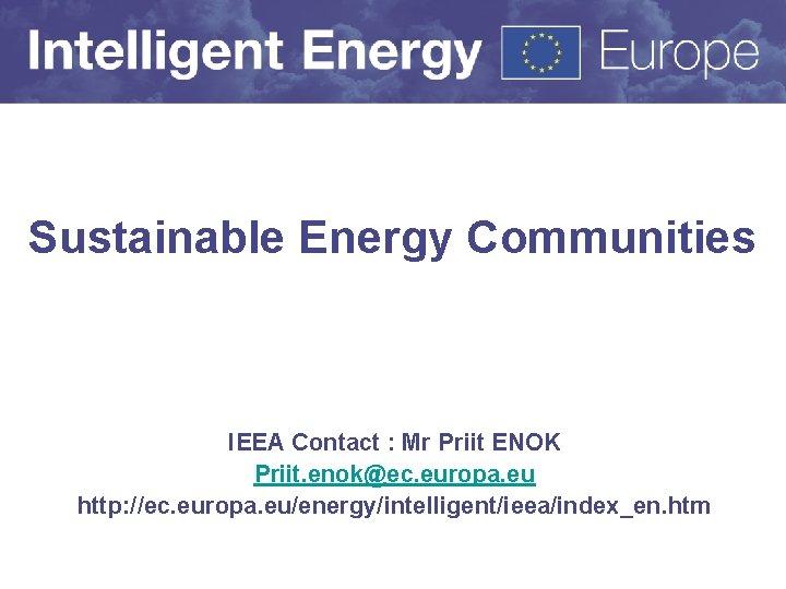 Sustainable Energy Communities IEEA Contact : Mr Priit ENOK Priit. enok@ec. europa. eu http: