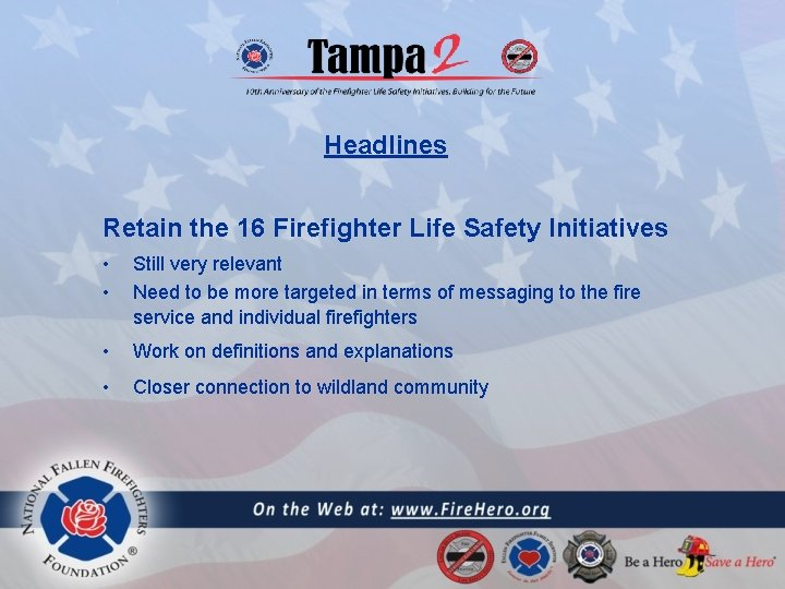Headlines Retain the 16 Firefighter Life Safety Initiatives • • Still very relevant Need