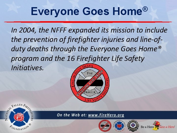 Everyone Goes ® Home In 2004, the NFFF expanded its mission to include the
