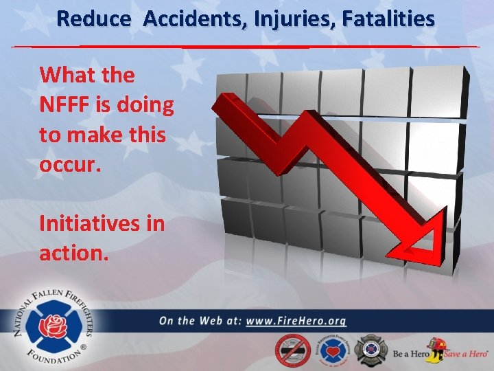 Reduce Accidents, Injuries, Fatalities What the NFFF is doing to make this occur. Initiatives