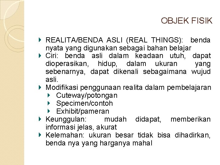OBJEK FISIK REALITA/BENDA ASLI (REAL THINGS): benda nyata yang digunakan sebagai bahan belajar Ciri: