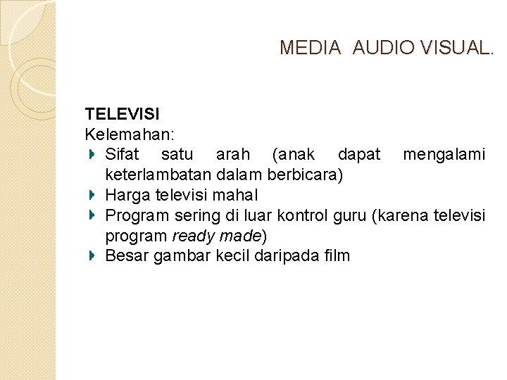 MEDIA AUDIO VISUAL. TELEVISI Kelemahan: Sifat satu arah (anak dapat mengalami keterlambatan dalam berbicara)