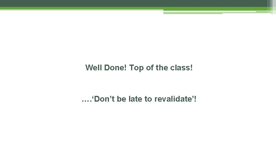 Well Done! Top of the class! …. 'Don't be late to revalidate'!