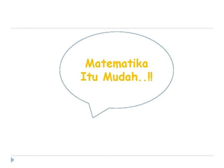 Matematika Itu Mudah. . !!