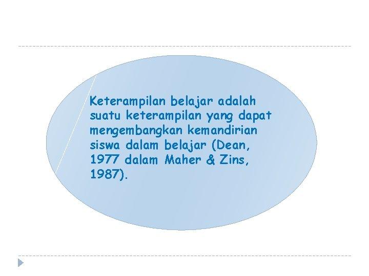 Keterampilan belajar adalah suatu keterampilan yang dapat mengembangkan kemandirian siswa dalam belajar (Dean, 1977
