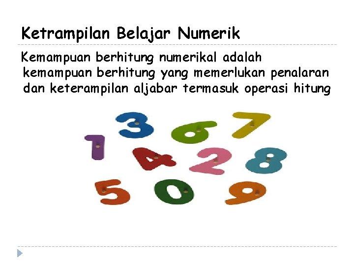 Ketrampilan Belajar Numerik Kemampuan berhitung numerikal adalah kemampuan berhitung yang memerlukan penalaran dan keterampilan