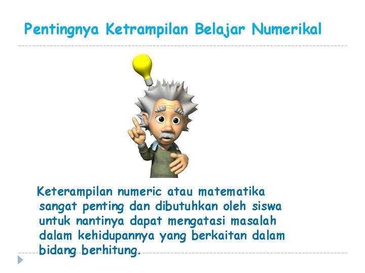 Pentingnya Ketrampilan Belajar Numerikal Keterampilan numeric atau matematika sangat penting dan dibutuhkan oleh siswa
