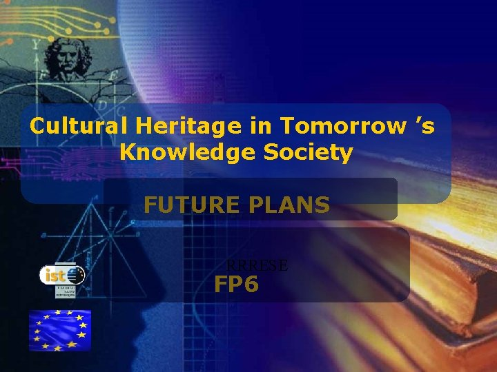Cultural Heritage in Tomorrow 's Knowledge Society FUTURE PLANS RRRESE FP 6 IST programme