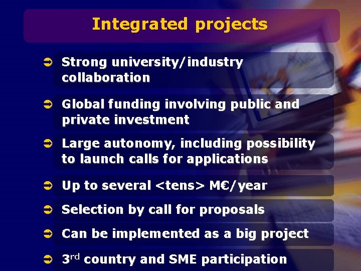 Integrated projects Ü Strong university/industry collaboration Ü Global funding involving public and private investment
