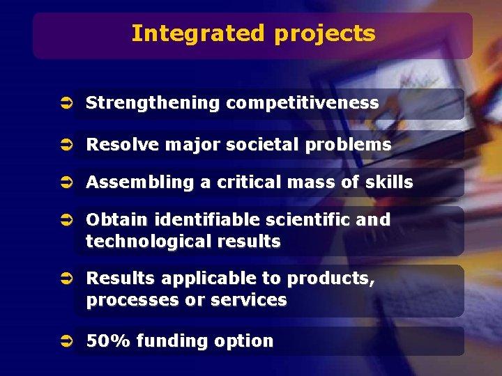 Integrated projects Ü Strengthening competitiveness Ü Resolve major societal problems Ü Assembling a critical