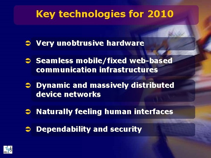 Key technologies for 2010 Ü Very unobtrusive hardware Ü Seamless mobile/fixed web-based communication infrastructures