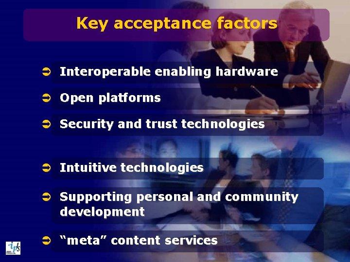 Key acceptance factors Ü Interoperable enabling hardware Ü Open platforms Ü Security and trust