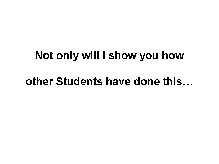 Not only will I show you how other Students have done this…