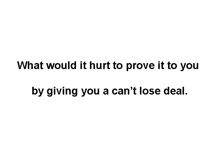 What would it hurt to prove it to you by giving you a can't