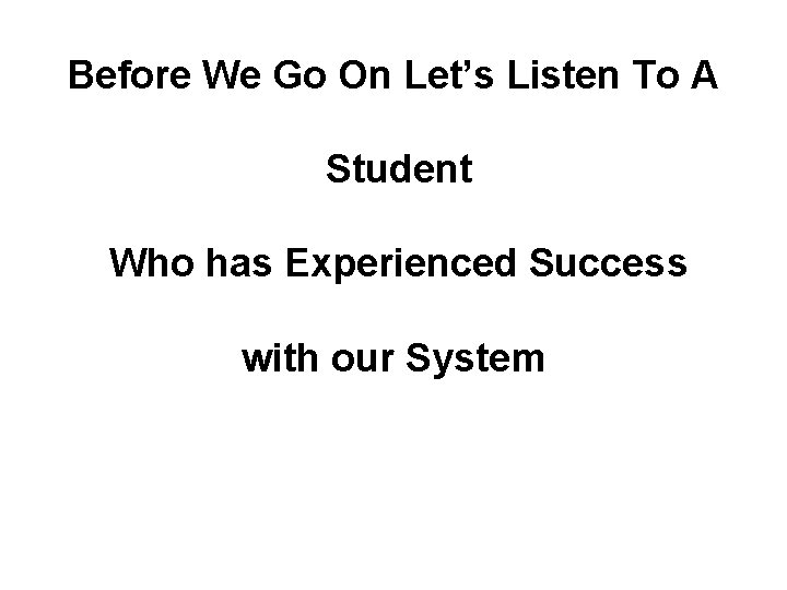 Before We Go On Let's Listen To A Student Who has Experienced Success with