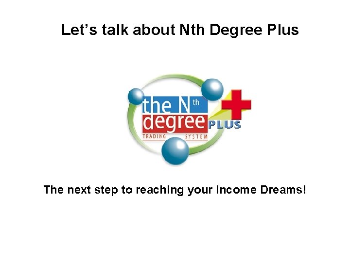 Let's talk about Nth Degree Plus The next step to reaching your Income Dreams!