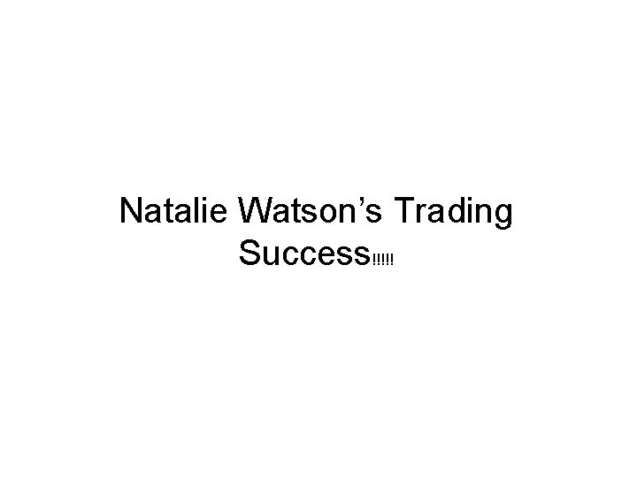 Natalie Watson's Trading Success!!!!!