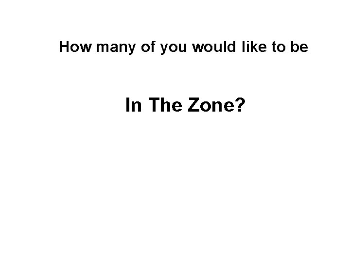 How many of you would like to be In The Zone?