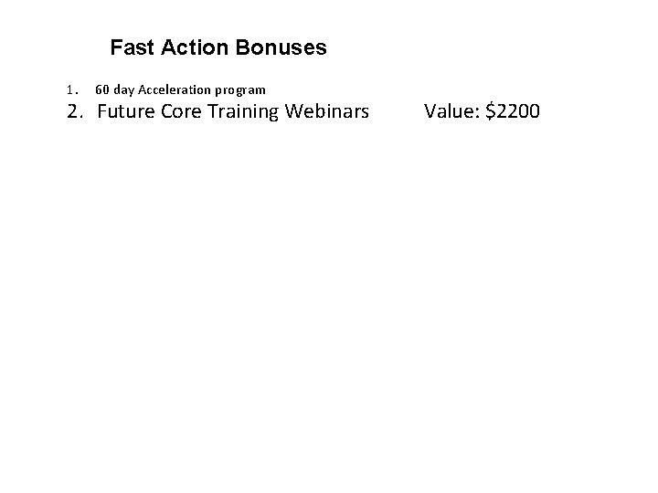 Fast Action Bonuses 1. 60 day Acceleration program 2. Future Core Training Webinars Value: