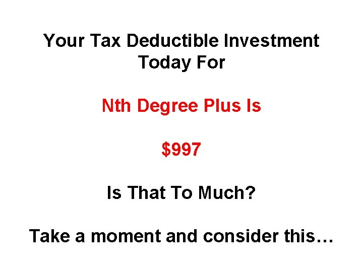 Your Tax Deductible Investment Today For Nth Degree Plus Is $997 Is That To