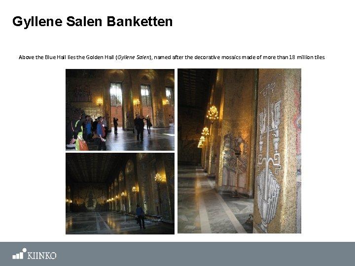 Gyllene Salen Banketten Above the Blue Hall lies the Golden Hall (Gyllene Salen), named