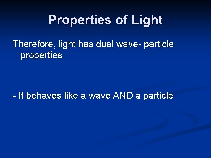 Properties of Light Therefore, light has dual wave- particle properties - It behaves like