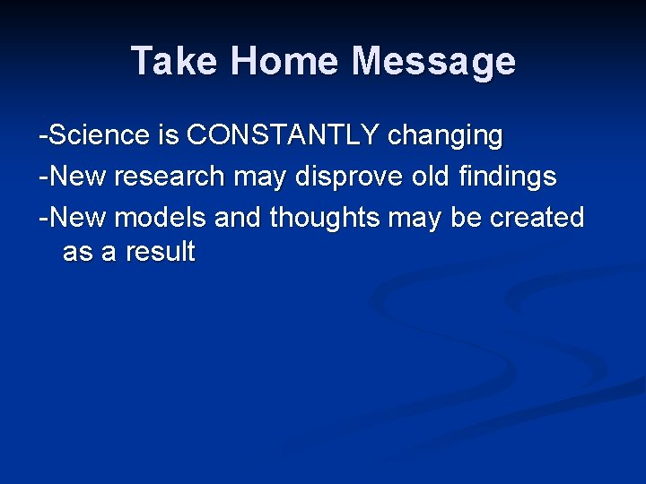 Take Home Message -Science is CONSTANTLY changing -New research may disprove old findings -New