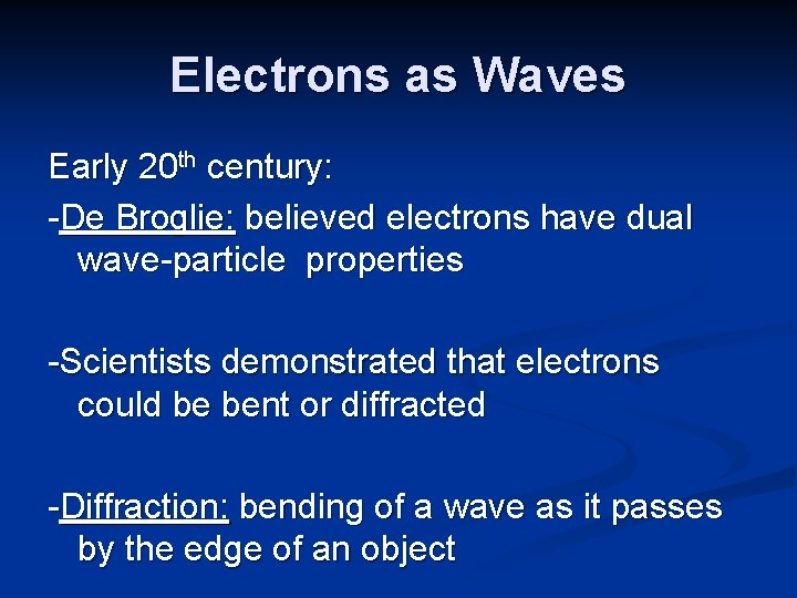 Electrons as Waves Early 20 th century: -De Broglie: believed electrons have dual wave-particle