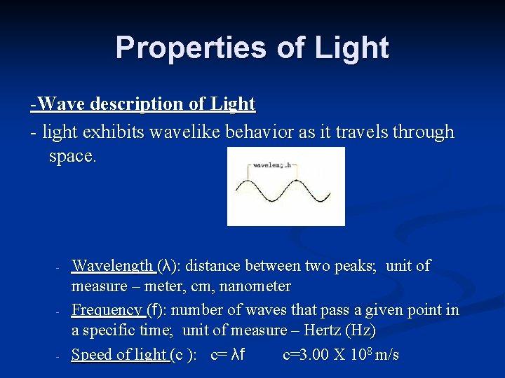 Properties of Light -Wave description of Light - light exhibits wavelike behavior as it