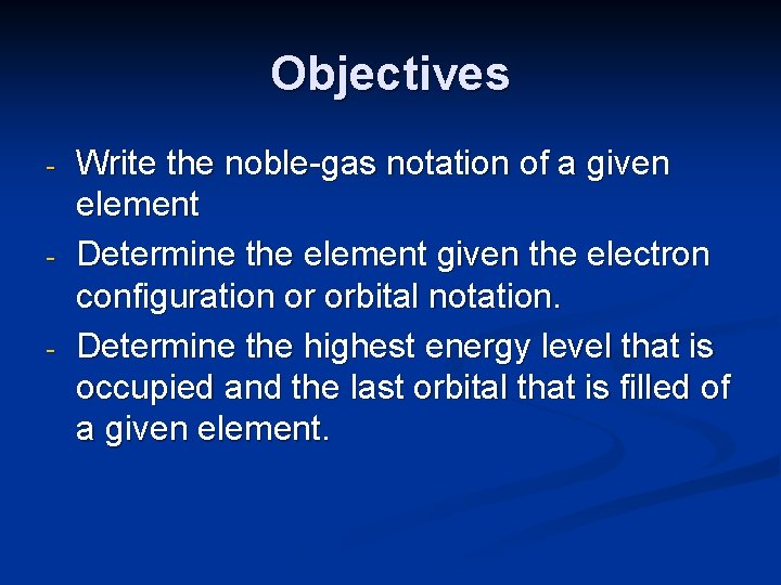 Objectives - - - Write the noble-gas notation of a given element Determine the