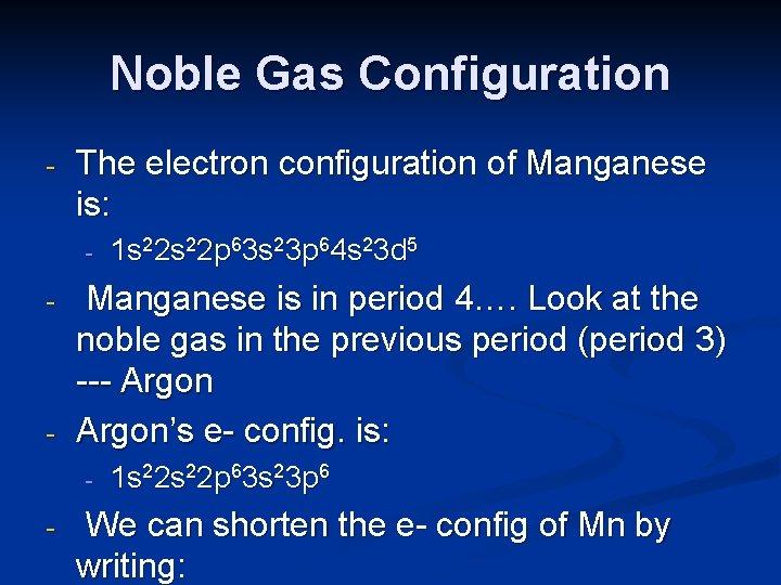 Noble Gas Configuration - The electron configuration of Manganese is: - - - Manganese