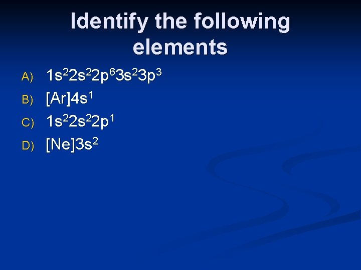 Identify the following elements A) B) C) D) 1 s 22 p 63 s