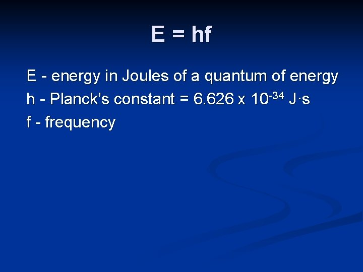 E = hf E - energy in Joules of a quantum of energy h