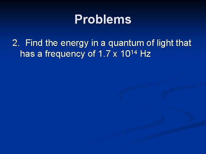 Problems 2. Find the energy in a quantum of light that has a frequency