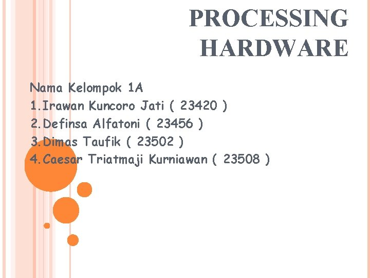PROCESSING HARDWARE Nama Kelompok 1 A 1. Irawan Kuncoro Jati ( 23420 ) 2.