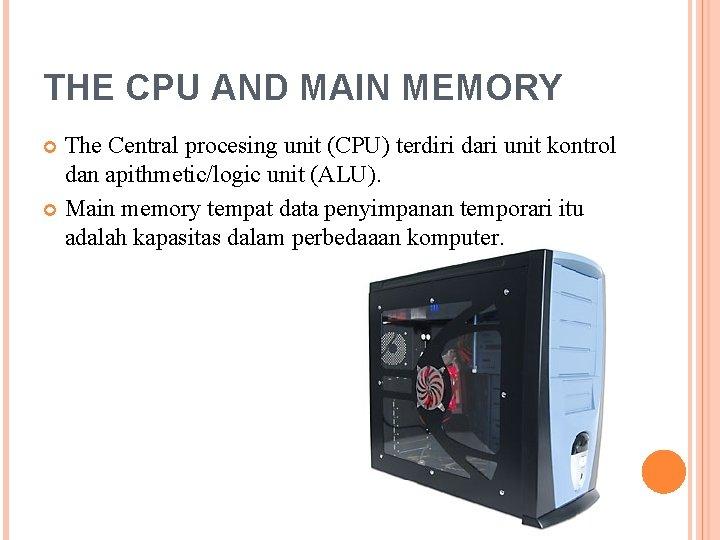 THE CPU AND MAIN MEMORY The Central procesing unit (CPU) terdiri dari unit kontrol