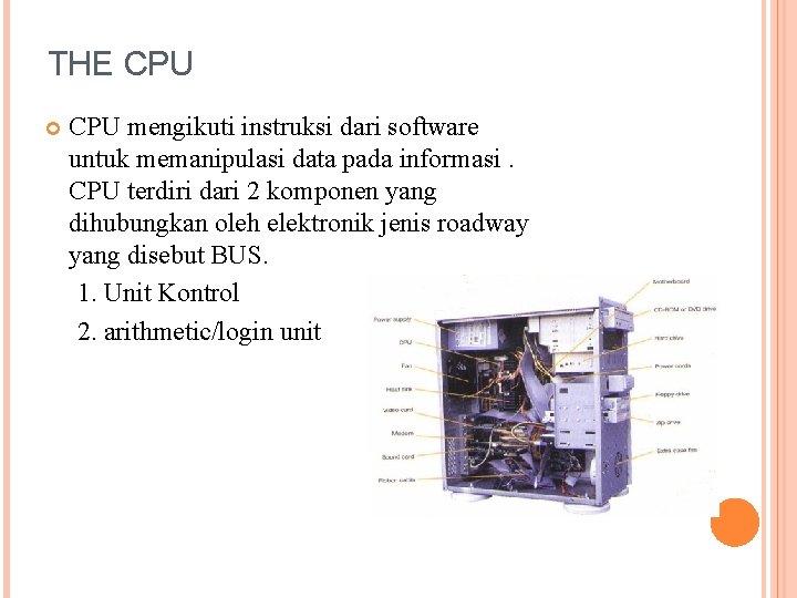 THE CPU mengikuti instruksi dari software untuk memanipulasi data pada informasi. CPU terdiri dari