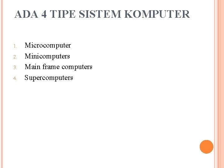 ADA 4 TIPE SISTEM KOMPUTER 1. 2. 3. 4. Microcomputer Minicomputers Main frame computers