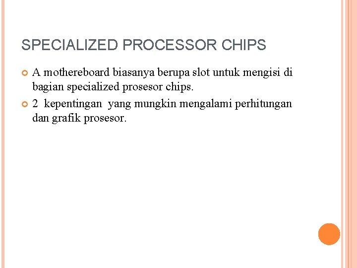SPECIALIZED PROCESSOR CHIPS A mothereboard biasanya berupa slot untuk mengisi di bagian specialized prosesor