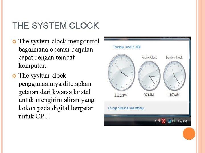 THE SYSTEM CLOCK The system clock mengontrol bagaimana operasi berjalan cepat dengan tempat komputer.