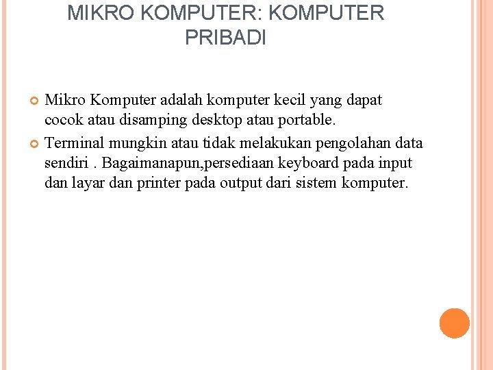 MIKRO KOMPUTER: KOMPUTER PRIBADI Mikro Komputer adalah komputer kecil yang dapat cocok atau disamping
