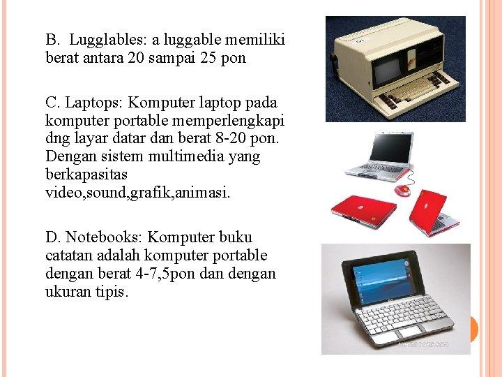 B. Lugglables: a luggable memiliki berat antara 20 sampai 25 pon C. Laptops: Komputer
