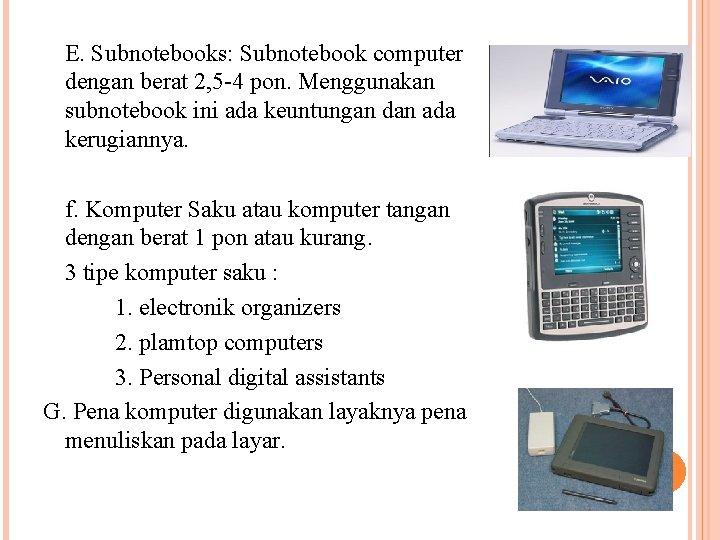 E. Subnotebooks: Subnotebook computer dengan berat 2, 5 -4 pon. Menggunakan subnotebook ini ada