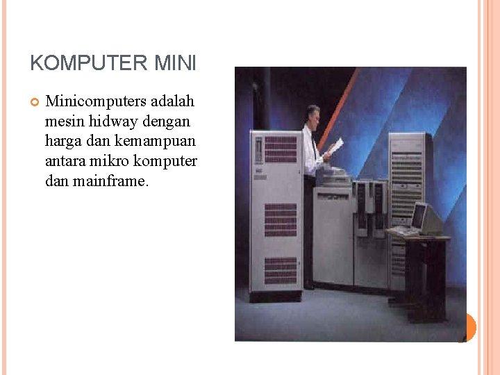 KOMPUTER MINI Minicomputers adalah mesin hidway dengan harga dan kemampuan antara mikro komputer dan