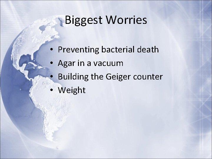 Biggest Worries • • Preventing bacterial death Agar in a vacuum Building the Geiger