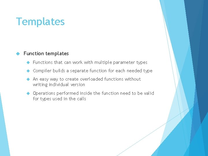 Templates Function templates Functions that can work with multiple parameter types Compiler builds a