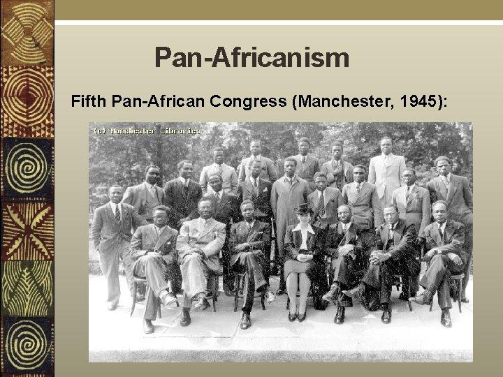Pan-Africanism Fifth Pan-African Congress (Manchester, 1945):